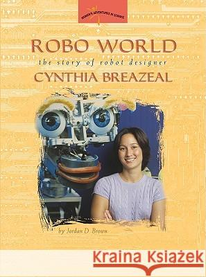 Robo World: The Story of Robot Designer Cynthia Breazeal Jordan D. Brown 9780309095563