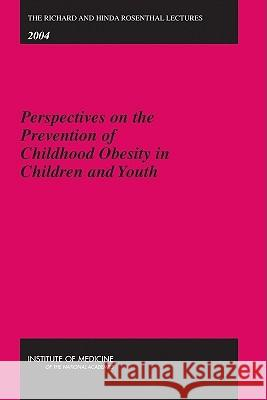 Richard and Hinda Rosenthal Lectures Perspectives on the Prevention of Childhood Obesity in Children and Youth Institute of Medicine|||National Academy of Sciences 9780309100724