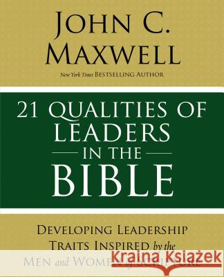 21 Qualities of Leaders in the Bible: Key Leadership Traits of the Men and Women in Scripture John C. Maxwell 9780310086284 Thomas Nelson
