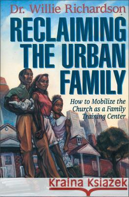Reclaiming the Urban Family : How to Mobilize the Church as a Family Training Center Willie Richardson 9780310200086
