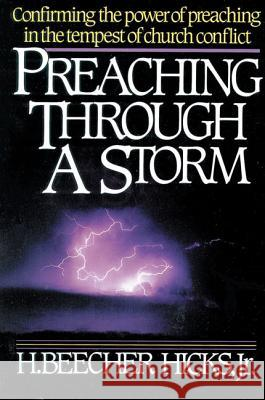 Preaching Through a Storm : Confirming the power of preaching in the tempest of church conflict H. Beecher, Jr. Hicks 9780310200918