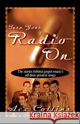Turn Your Radio on: The Stories Behind Gospel Music's All-Time Greatest Songs Ace Collins 9780310211532