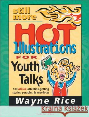 Still More Hot Illustrations for Youth Talks: 100 More Attention-Getting Stories, Parables, and Anecdotes Wayne Rice Zondervan Publishing 9780310224648