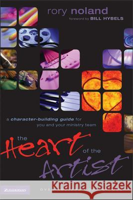 The Heart of the Artist : A Character-Building Guide for You and Your Ministry Team Rory Noland 9780310224716