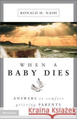 When a Baby Dies: Answers to Comfort Grieving Parents Ronald H. Nash 9780310225560