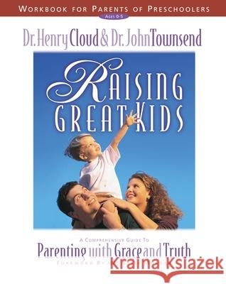 Raising Great Kids Workbook for Parents of Preschoolers : A Comprehensive Guide to Parenting with Grace and Truth Henry Cloud John Townsend John Sims Townsend 9780310225713 Zondervan Publishing Company