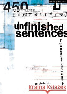 Unfinished Sentences: 450 Tantalizing Unfinished Sentences to Get Teenagers Talking and Thinking Les Christie Jim Aitkins Shawn Edwards 9780310230939