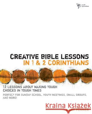 Creative Bible Lessons in 1 and 2 Corinthians : 12 Lessons About Making Tough Choices in Tough Times Marv Penner Penner                                   Jay &. Janice Ashcraft 9780310230946
