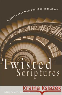 Twisted Scriptures : Breaking Free from Churches That Abuse Mary Alice Chrnalogar 9780310234081