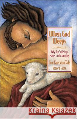 When God Weeps: Why Our Sufferings Matter to the Almighty Joni Eareckson Tada Steve Estes Steven Estes 9780310238355