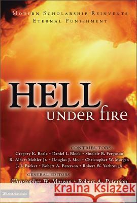Hell Under Fire: Modern Scholarship Reinvents Eternal Punishment Christopher W. Morgan Robert A. Peterson Daniel I. Block 9780310240419