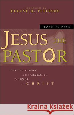 Jesus the Pastor: Leading Others in the Character and Power of Christ John W. Frye 9780310242697
