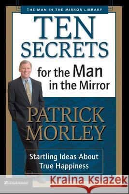Ten Secrets for the Man in the Mirror : Startling Ideas About True Happiness Patrick Morley 9780310243069
