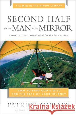 Second Half for the Man in the Mirror : How to Find God's Will for the Rest of Your Journey Patrick Morley 9780310243199