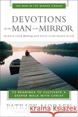 Devotions for the Man in the Mirror: 75 Readings to Cultivate a Deeper Walk with Christ Patrick Morley 9780310244066