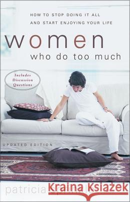 Women Who Do Too Much: How to Stop Doing It All and Start Enjoying Your Life Patricia Houck Sprinkle 9780310246374
