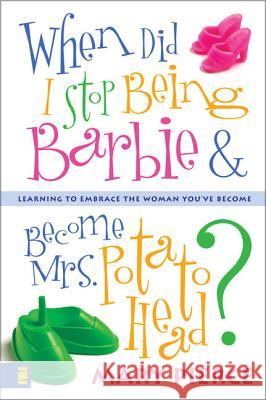 When Did I Stop Being Barbie and Become Mrs. Potato Head?: Learning to Embrace the Woman You've Become Mary Pierce 9780310248569