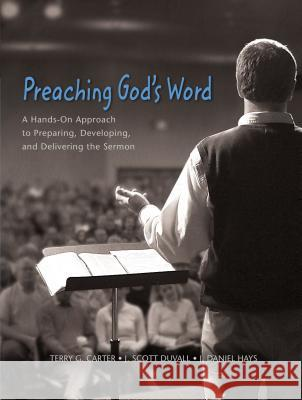 Preaching God's Word: A Hands-On Approach to Preparing, Developing, and Delivering the Sermon Terry G. Carter J. Scott Duvall J. Daniel Hays 9780310248873