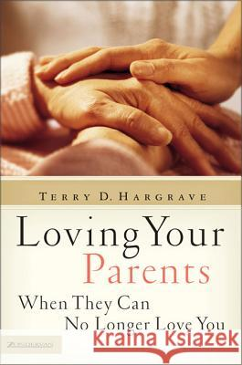 Loving Your Parents When They Can No Longer Love You Terry D. Hargrave 9780310255635