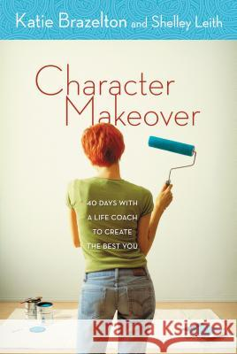 Character Makeover: 40 Days with a Life Coach to Create the Best You Katie Brazelton Shelley Leith Shelley Leith 9780310256533