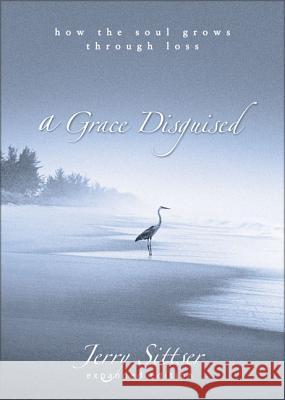 A Grace Disguised: How the Soul Grows Through Loss Jerry L. Sittser 9780310258957