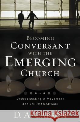 Becoming Conversant with the Emerging Church: Understanding a Movement and Its Implications D. A. Carson 9780310259473