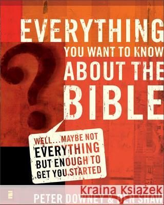 Everything You Want to Know about the Bible: Well...Maybe Not Everything But Enough to Get You Started Peter Downey Ben Shaw 9780310265047