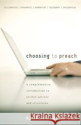 Choosing to Preach: A Comprehensive Introduction to Sermon Options and Structures Kenton C. Anderson 9780310267508