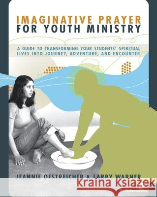 Imaginative Prayer for Youth Ministry: A Guide to Transforming Your Students' Spiritual Lives Into Journey, Adventure, and Encounter Jeannie Oestreicher Larry Warner 9780310270942