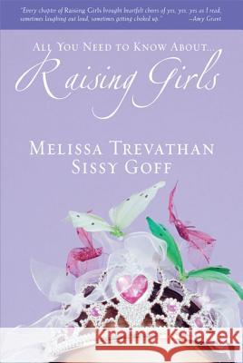 All You Need to Know About... Raising Girls Melissa Trevathan Sissy Goff 9780310272892