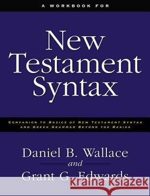 A Workbook for New Testament Syntax: Companion to Basics of New Testament Syntax and Greek Grammar Beyond the Basics Daniel B. Wallace Grant G. Edwards 9780310273899