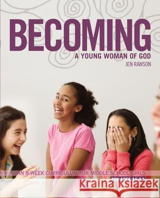 Becoming a Young Woman of God: An 8-Week Curriculum for Middle School Girls, for Ages 11-14 Jen Rawson 9780310275473 Zondervan/Youth Specialties