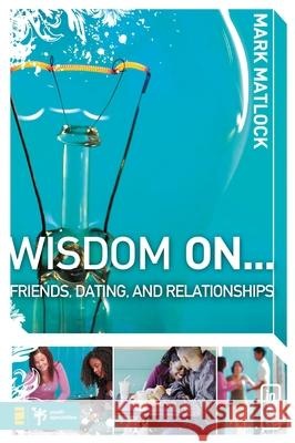 Wisdom On ... Friends, Dating, and Relationships Mark Matlock 9780310279273