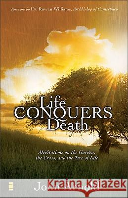 Life Conquers Death: Meditations on the Garden, the Cross, and the Tree of Life John Arnold 9780310279761