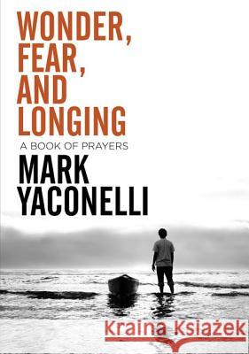 Wonder, Fear, and Longing, Paperback: A Book of Prayers Mark Yaconelli 9780310283607