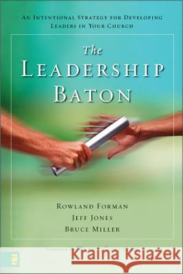The Leadership Baton: An Intentional Strategy for Developing Leaders in Your Church Rowland Forman Jeff Jones Bruce Miller 9780310284802