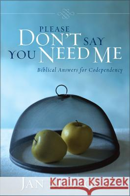 Please Don't Say You Need Me : Biblical Answers for Codependency Jan Silvious 9780310343912