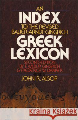 An Index to the Revised Bauer-Arndt-Gingrich Greek Lexicon John R. Alsop F. Wilbur Gingrich Frederick W. Danker 9780310440314