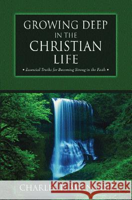 Growing Deep in the Christian Life: Essential Truths for Becoming Strong in the Faith Charles R. Swindoll 9780310497318 Zondervan Publishing Company