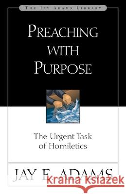 Preaching with Purpose: The Urgent Task of Homiletics Jay Edward Adams 9780310510918