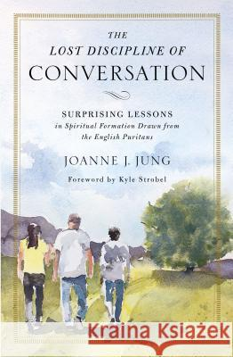 The Lost Discipline of Conversation: Surprising Lessons in Spiritual Formation Drawn from the English Puritans Joanne J. Jung 9780310538967