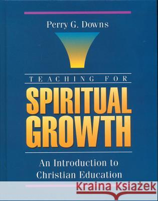 Teaching for Spiritual Growth: An Introduction to Christian Education Perry G. Downs 9780310593706