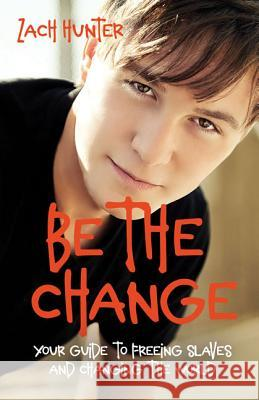 Be the Change, Revised Edition: Your Guide to Freeing Slaves and Changing the World Zach Hunter 9780310726111