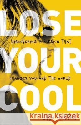 Lose Your Cool, Revised Edition: Discovering a Passion That Changes You and the World Zach Hunter 9780310728924