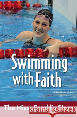 Swimming with Faith: The Missy Franklin Story Natalie Davis Miller 9780310747079