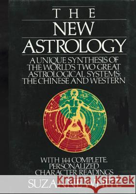The New Astrology: A Unique Synthesis of the World's Two Great Astrological Systems: The Chinese and Western Suzanne White 9780312017972