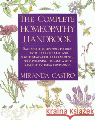 The Complete Homeopathy Handbook: Safe and Effective Ways to Treat Fevers, Coughs, Colds and Sore Throats, Childhood Ailments, Food Poisoning, Flu, an Miranda Castro 9780312063207