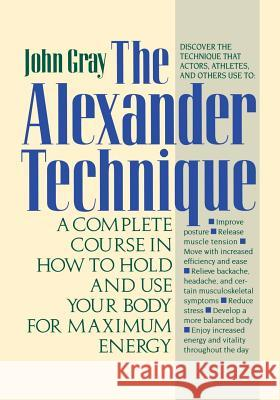 The Alexander Technique: A Complete Course in How to Hold and Use Your Body for Maximum Energy John Gray 9780312064945