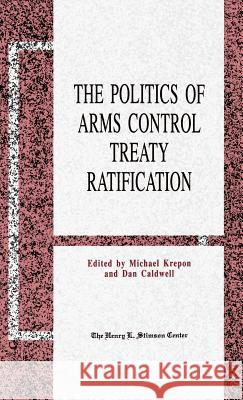 The Politics of Arms Control Treaty Ratification Michael Krepon Dan Caldwell 9780312066048