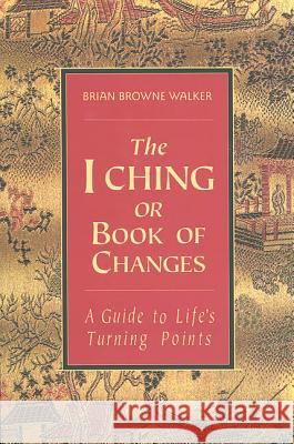 The I Ching or Book of Changes: A Guide to Life's Turning Points Brian Browne Walker 9780312098285